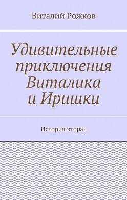 Виталий Рожков - Удивительные приключения Виталика иИришки. История вторая