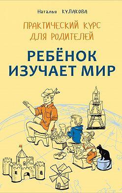 Наталья Кулакова - Ребенок изучает мир. Занятия с детьми 2–6 лет. Практический курс для родителей