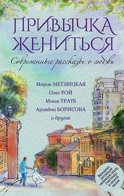 Елена Арсеньева - Современные рассказы о любви. Привычка жениться (сборник)
