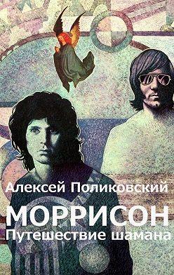 Алексей Поликовский - Моррисон. Путешествие шамана