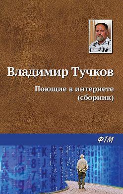 Владимир Тучков - Поющие в интернете (сборник)
