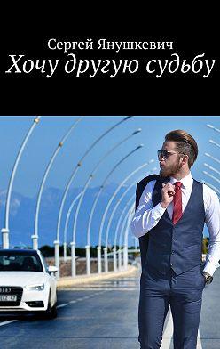 Сергей Янушкевич - Хочу другую судьбу