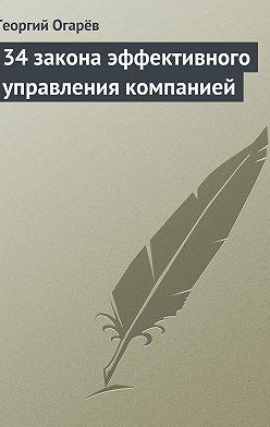 Георгий Огарёв - 34 закона эффективного управления компанией