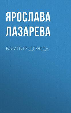 Ярослава Лазарева - Вампир-дождь