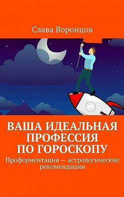 Слава Воронцов - Ваша идеальная профессия погороскопу. Профориентация– астрологические рекомендации