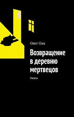 Олег Ока - Возвращение в деревню мертвецов. Ужасы