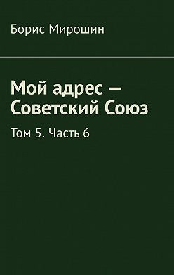 Борис Мирошин - Мой адрес – Советский Союз. Том 5. Часть 6