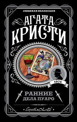 Агата Кристи - Ранние дела Пуаро (сборник)