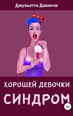 Джульетта Давинчи - СИНДРОМ ХОРОШЕЙ ДЕВОЧКИ