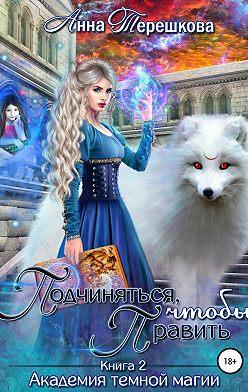 Анна Терешкова - Академия темной магии 2. Подчиняться, чтобы править