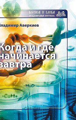 Владимир Аверкиев - Когда и где начинается завтра
