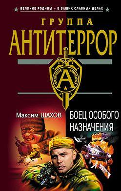 Максим Шахов - Боец особого назначения