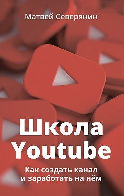 Матвей Северянин - Школа YouTube. Как создать канал и заработать на нём