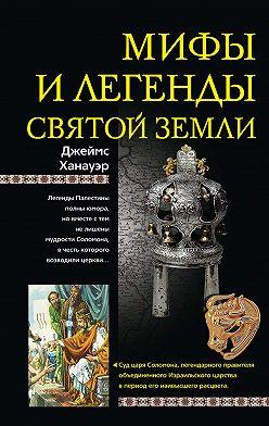 Джеймс Ханауэр - Мифы и легенды Святой земли