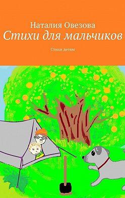 Наталия Овезова - Стихи для мальчиков. Стихи детям