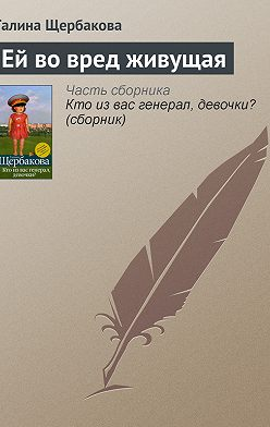 Галина Щербакова - Ей во вред живущая