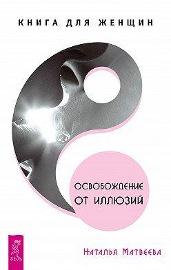Наталья Матвеева - Освобождение от иллюзий. Книга для женщин