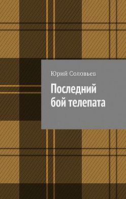 Юрий Соловьев - Последний бой телепата
