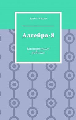 Артем Капин - Алгебра-8. Контрольные работы