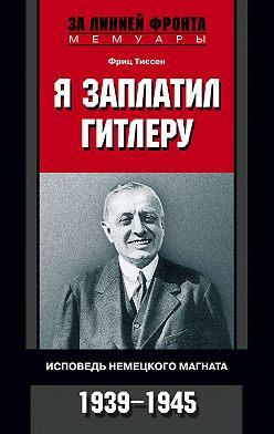 Фриц Тиссен - Я заплатил Гитлеру. Исповедь немецкого магната. 1939–1945