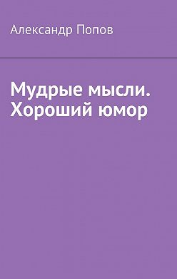 Александр Попов - Мудрые мысли. Хороший юмор