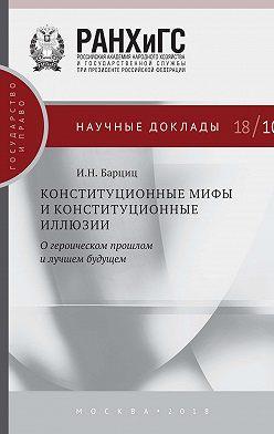 Игорь Барциц - Конституционные мифы и конституционные иллюзии. О героическом прошлом и лучшем будущем
