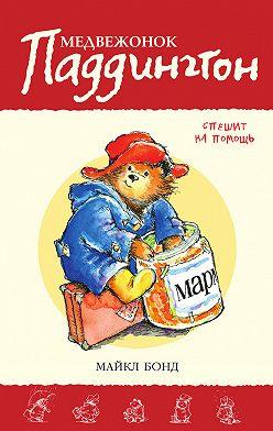 Майкл Бонд - Медвежонок Паддингтон спешит на помощь