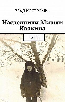 Влад Костромин - Наследники Мишки Квакина. ТомIII