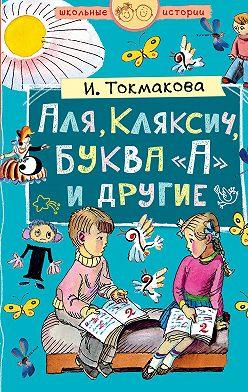 Ирина Токмакова - Аля, Кляксич, буква «А» и другие (сборник)