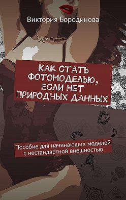 Виктория Бородинова - Как стать фотомоделью, если нет природных данных. Пособиедля начинающих моделей снестандартной внешностью