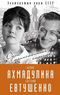 Вероника Богданова - Евгений Евтушенко и Белла Ахмадулина. Одна таинственная страсть…