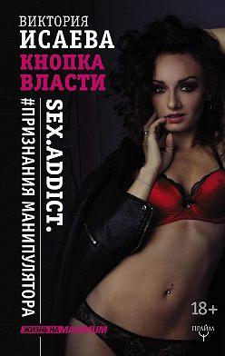 Виктория Исаева - Кнопка Власти. Sex. Addict. #Признания манипулятора