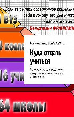 Владимир Назаров - Куда отдать учиться. Руководство для родителей выпускников школ, лицеев игимназий