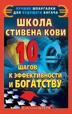 Валентин Штерн - Школа Стивена Кови. 10 шагов к эффективности и богатству