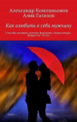 Александр Компаньонов - Как влюбить в себя мужчину. Способы улучшить женские феромоны. Группа вторая. Возраст 41-55 лет