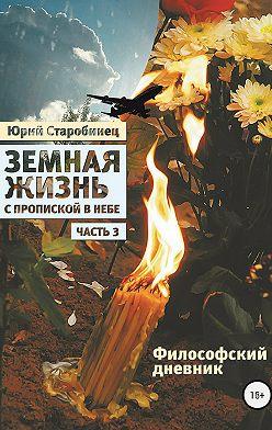 Юрий Старобинец - Земная жизнь с пропиской в небе. Философский дневник. Книга третья