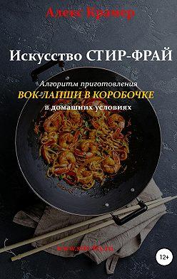 Алекс Крамер - Искусство Стир-фрай, или Вок-лапша в коробочке