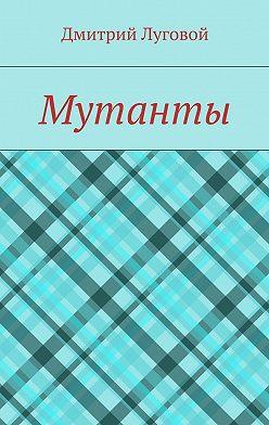 Дмитрий Луговой - Мутанты