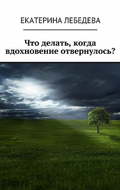 Екатерина Лебедева - Что делать, когдавдохновение отвернулось?