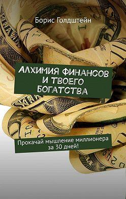 Борис Голдштейн - Алхимия финансов и твоего богатства. Прокачай мышление миллионера за30дней!