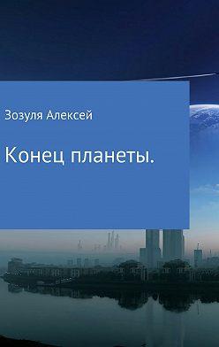 Алексей Зозуля - Конец планеты