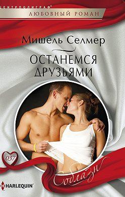 Мишель Селмер - Останемся друзьями