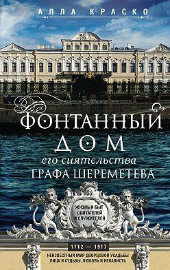 Алла Краско - Фонтанный дом его сиятельства графа Шереметева. Жизнь и быт обитателей и служителей