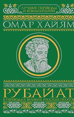 Омар Хайям - Рубайат в переводах великих русских поэтов