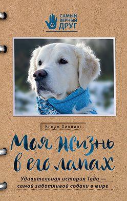 Венди Хиллинг - Моя жизнь в его лапах. Удивительная история Теда – самой заботливой собаки в мире