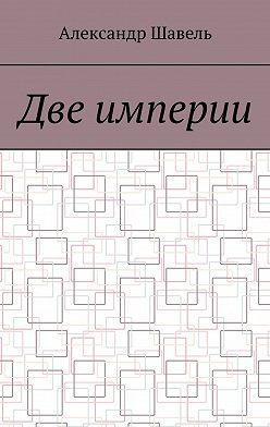 Александр Шавель - Две империи