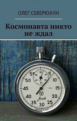 Олег Северюхин - Космонавта никто не ждал