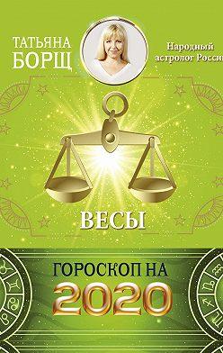Татьяна Борщ - Весы. Гороскоп на 2020 год