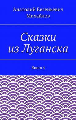 Анатолий Михайлов - Сказки изЛуганска. Книга 4