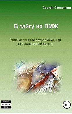 Сергей Степочкин - В тайгу на ПМЖ
